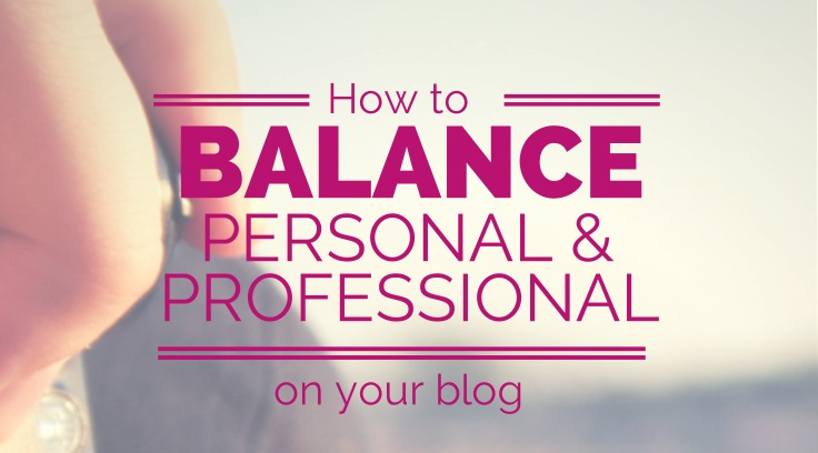 BALANCING PERSONAL AND PROFESSIONAL ON YOUR BLOG