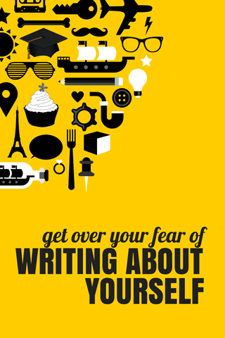 GET OVER YOUR FEAR OF WRITING ABOUT YOURSELF
