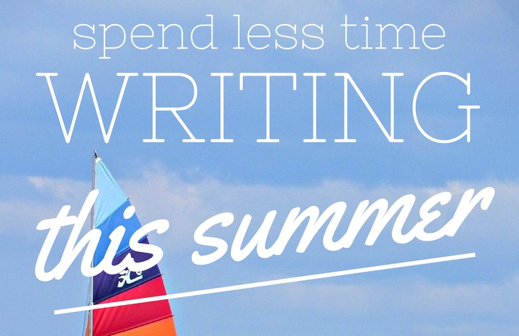 HOW TO SPEND LESS TIME WRITING THIS SUMMER